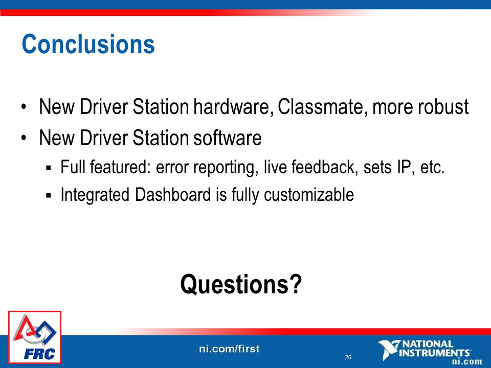 26 Conclusions New Driver Station hardware, Classmate, more robust New Driver Station software  Full featured: error reporting, live feedback, sets IP, etc.