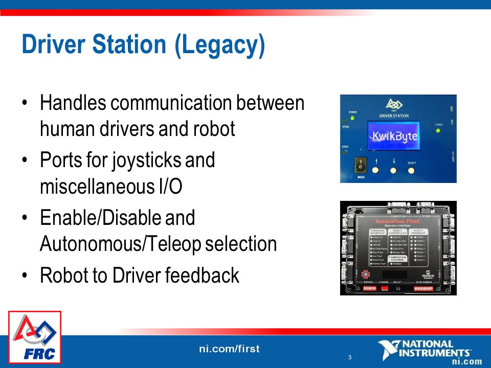 3 Driver Station (Legacy) Handles communication between human drivers and robot Ports for joysticks and miscellaneous I/O Enable/Disable and Autonomous/Teleop selection Robot to Driver feedback
