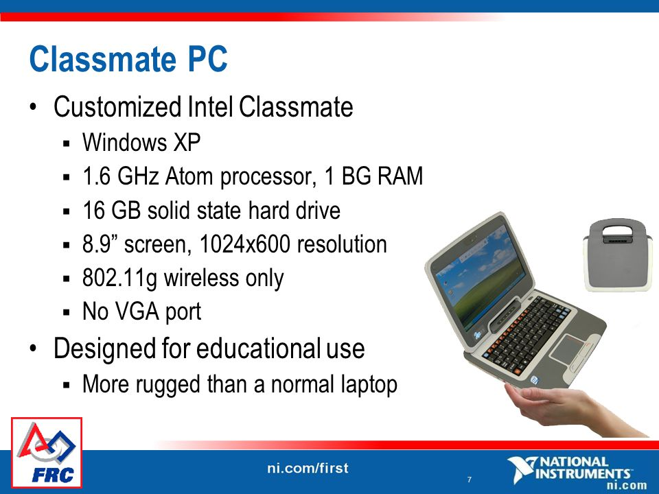7 Classmate PC Customized Intel Classmate  Windows XP  1.6 GHz Atom processor, 1 BG RAM  16 GB solid state hard drive  8.9 screen, 1024x600 resolution  802.11g wireless only  No VGA port Designed for educational use  More rugged than a normal laptop