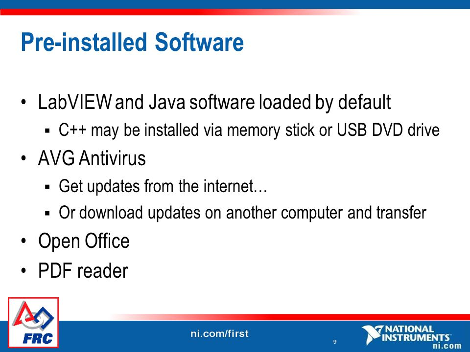 9 Pre-installed Software LabVIEW and Java software loaded by default  C++ may be installed via memory stick or USB DVD drive AVG Antivirus  Get updates from the internet…  Or download updates on another computer and transfer Open Office PDF reader