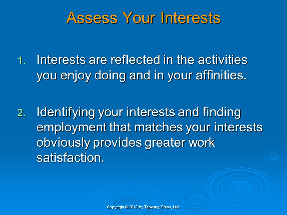 Copyright © 2010 by Tapestry Press, Ltd. Assess Your Interests 1. Interests are reflected in the activities you enjoy doing and in your affinities. 2.
