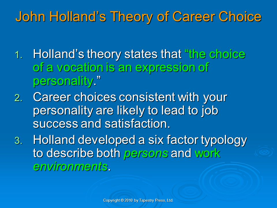 """Copyright © 2010 by Tapestry Press, Ltd. John Holland's Theory of Career Choice 1. Holland's theory states that """"the choice of a vocation is an expres"""