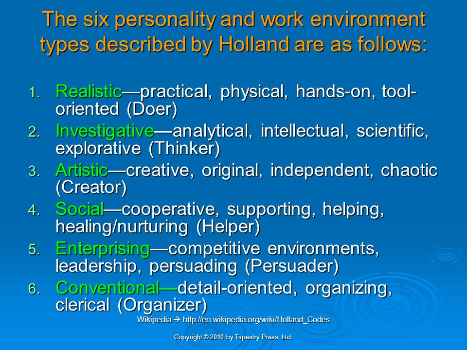 Copyright © 2010 by Tapestry Press, Ltd. The six personality and work environment types described by Holland are as follows: 1. Realistic—practical, p