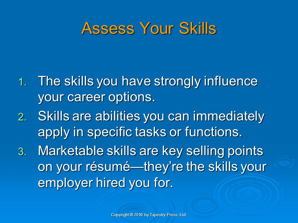 Copyright © 2010 by Tapestry Press, Ltd. Assess Your Skills 1. The skills you have strongly influence your career options. 2. Skills are abilities you