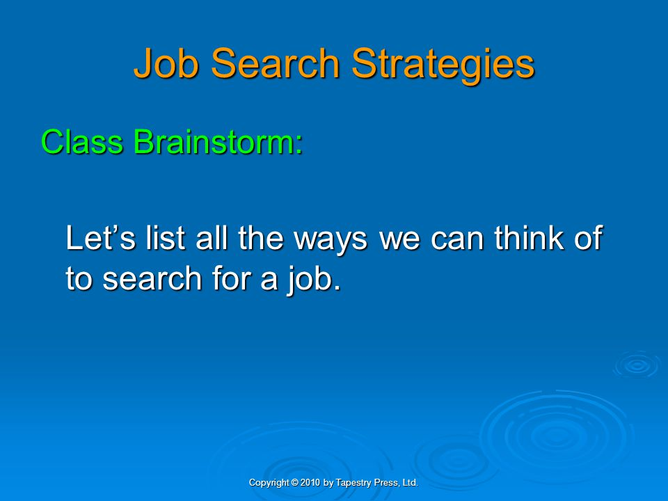 Copyright © 2010 by Tapestry Press, Ltd. Job Search Strategies Class Brainstorm: Let's list all the ways we can think of to search for a job.