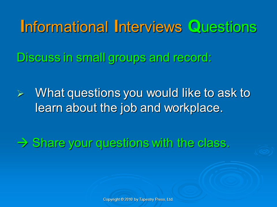 Copyright © 2010 by Tapestry Press, Ltd. I nformational I nterviews Q uestions Discuss in small groups and record:  What questions you would like to