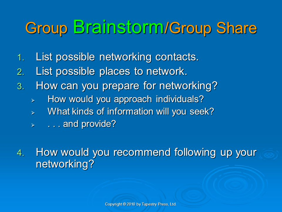 Copyright © 2010 by Tapestry Press, Ltd. Group Brainstorm /Group Share 1. List possible networking contacts. 2. List possible places to network. 3. Ho