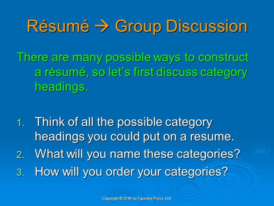 Copyright © 2010 by Tapestry Press, Ltd. Résumé  Group Discussion There are many possible ways to construct a résumé, so let's first discuss category
