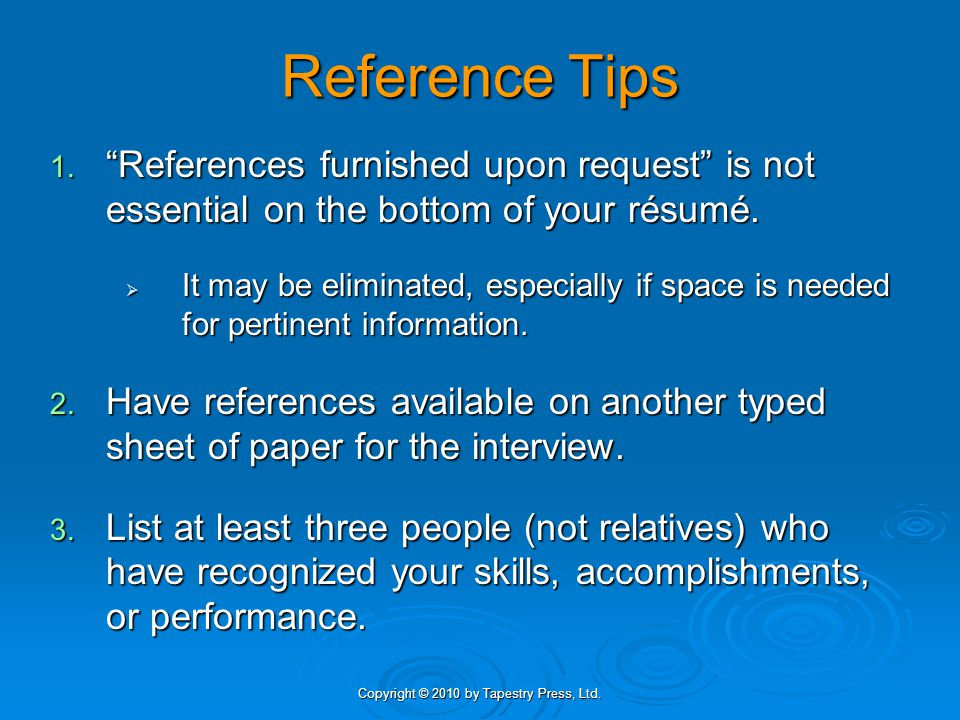"""Copyright © 2010 by Tapestry Press, Ltd. Reference Tips 1. """"References furnished upon request"""" is not essential on the bottom of your résumé.  It may"""