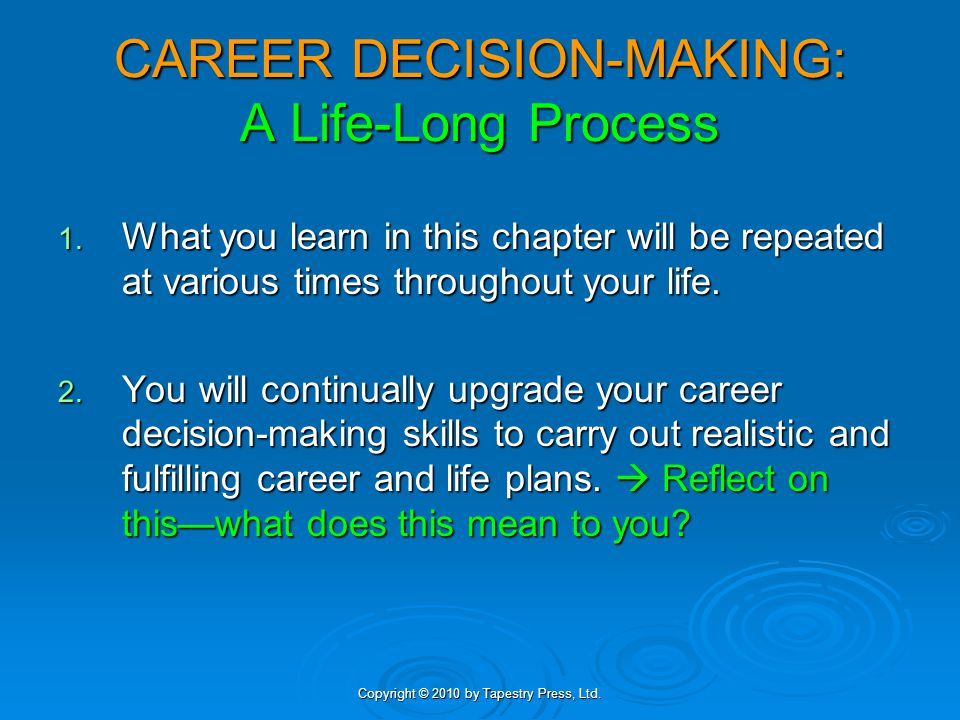 Copyright © 2010 by Tapestry Press, Ltd. CAREER DECISION-MAKING: A Life-Long Process 1. What you learn in this chapter will be repeated at various tim