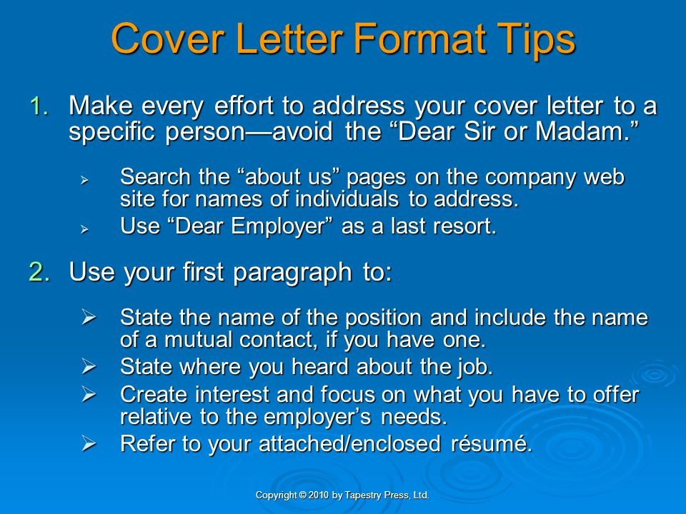"""Copyright © 2010 by Tapestry Press, Ltd. Cover Letter Format Tips 1. Make every effort to address your cover letter to a specific person—avoid the """"De"""