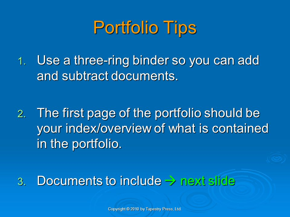 Copyright © 2010 by Tapestry Press, Ltd. Portfolio Tips 1. Use a three-ring binder so you can add and subtract documents. 2. The first page of the por