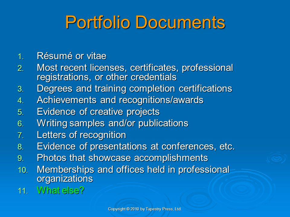 Copyright © 2010 by Tapestry Press, Ltd. Portfolio Documents 1. Résumé or vitae 2. Most recent licenses, certificates, professional registrations, or