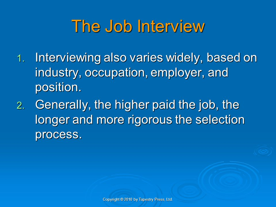 Copyright © 2010 by Tapestry Press, Ltd. The Job Interview 1. Interviewing also varies widely, based on industry, occupation, employer, and position.