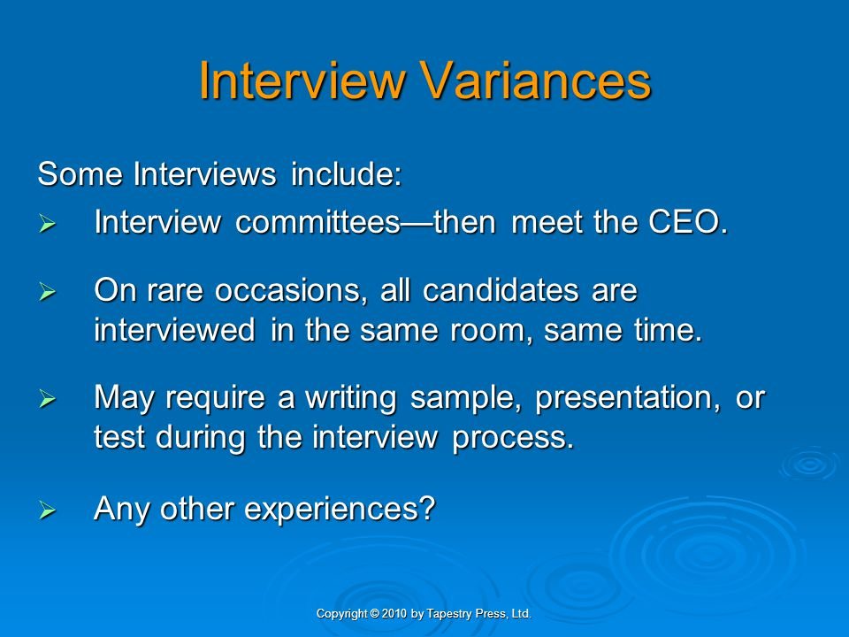 Copyright © 2010 by Tapestry Press, Ltd. Interview Variances Some Interviews include:  Interview committees—then meet the CEO.  On rare occasions, a