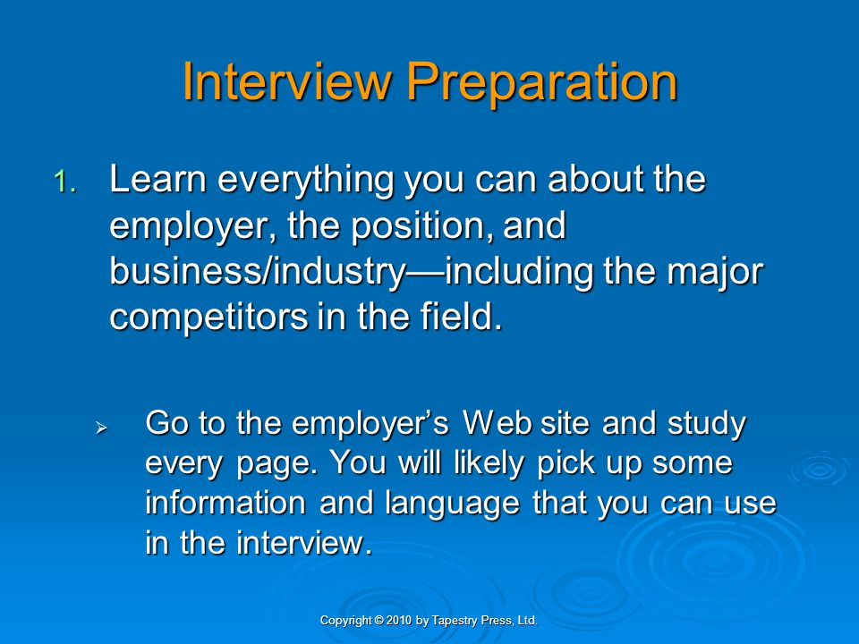 Copyright © 2010 by Tapestry Press, Ltd. Interview Preparation 1. Learn everything you can about the employer, the position, and business/industry—inc