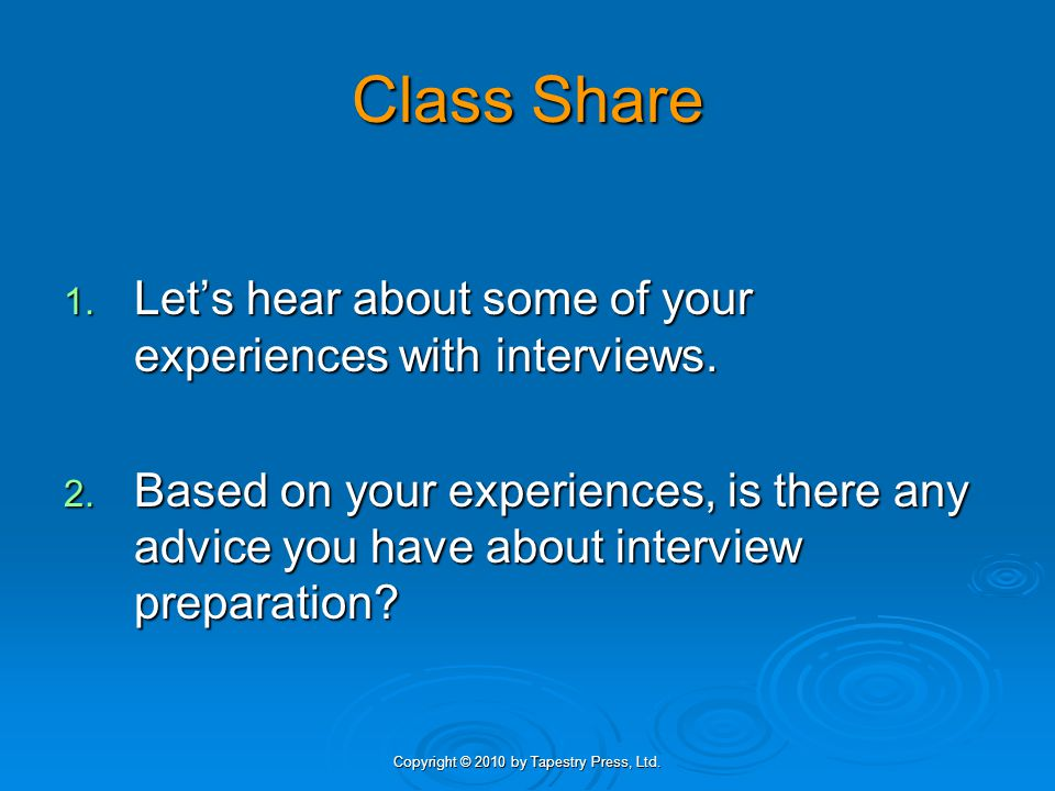 Copyright © 2010 by Tapestry Press, Ltd. Class Share 1. Let's hear about some of your experiences with interviews. 2. Based on your experiences, is th
