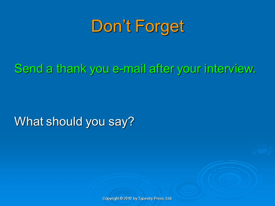 Copyright © 2010 by Tapestry Press, Ltd. Don't Forget Send a thank you e-mail after your interview. What should you say?