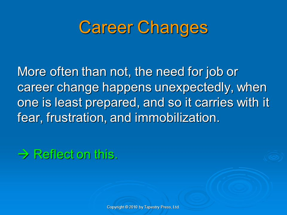 Copyright © 2010 by Tapestry Press, Ltd. Career Changes More often than not, the need for job or career change happens unexpectedly, when one is least