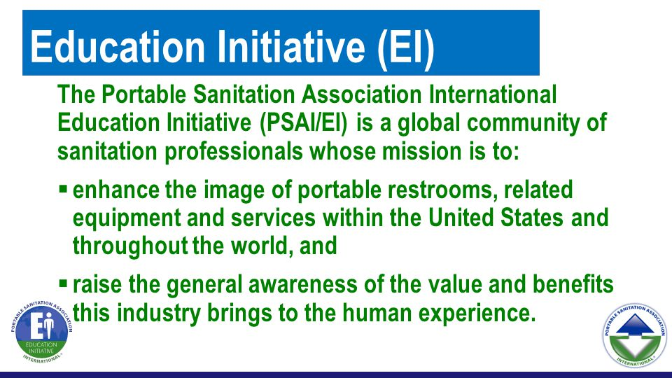 Education Initiative (EI) The Portable Sanitation Association International Education Initiative (PSAI/EI) is a global community of sanitation professionals whose mission is to:  enhance the image of portable restrooms, related equipment and services within the United States and throughout the world, and  raise the general awareness of the value and benefits this industry brings to the human experience.