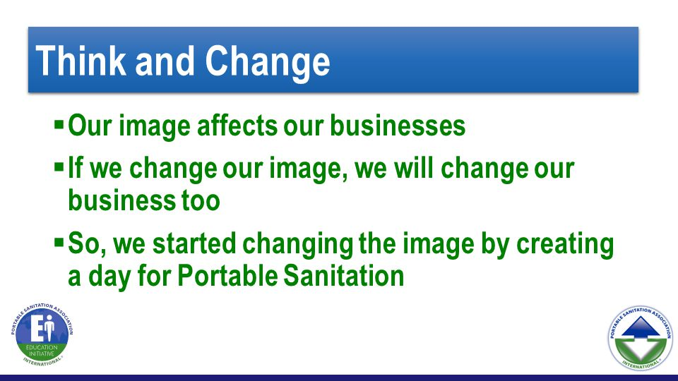 Think and Change  Our image affects our businesses  If we change our image, we will change our business too  So, we started changing the image by creating a day for Portable Sanitation