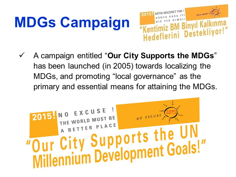 "MDGs Campaign A campaign entitled ""Our City Supports the MDGs"" has been launched (in 2005) towards localizing the MDGs, and promoting ""local governanc"