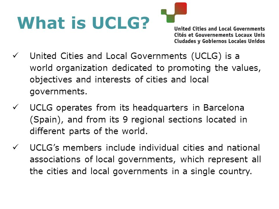 What is UCLG? United Cities and Local Governments (UCLG) is a world organization dedicated to promoting the values, objectives and interests of cities