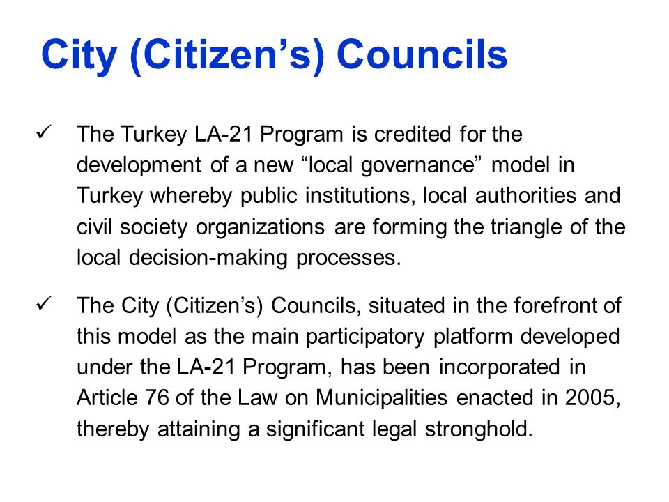 "City (Citizen's) Councils The Turkey LA-21 Program is credited for the development of a new ""local governance"" model in Turkey whereby public institut"