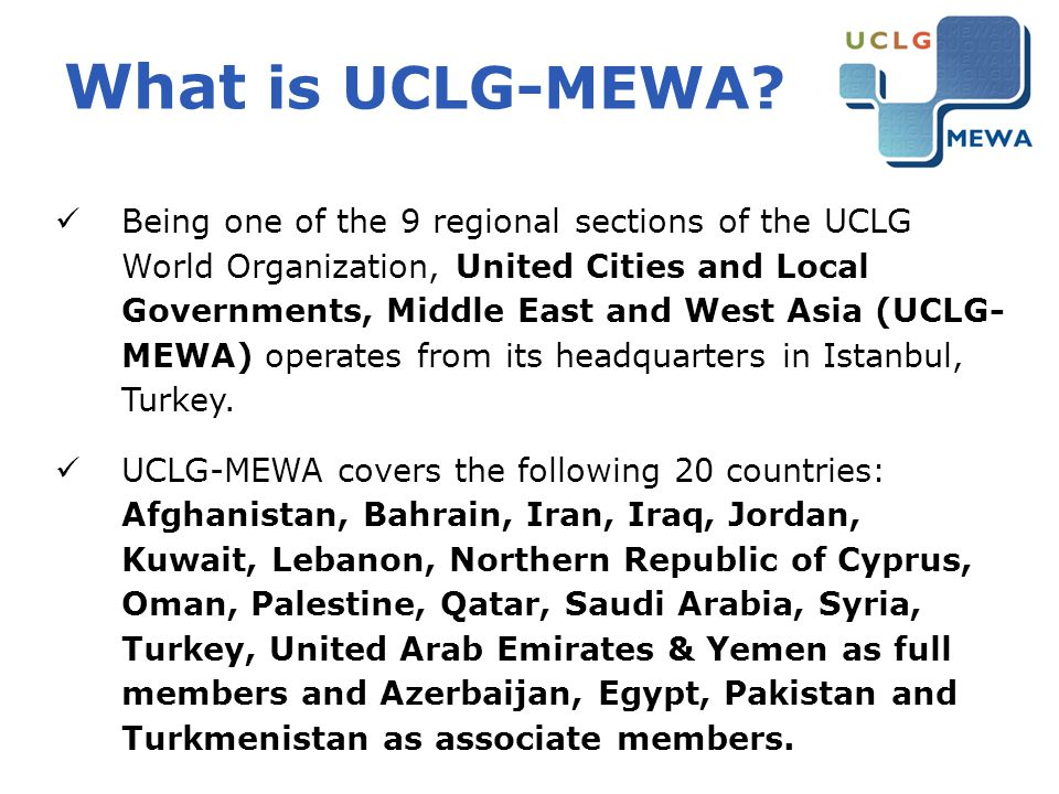 UCLG-MEWA Members Currently around 140 members local authorities : National unions of local authorities (Union of Municipalities of Turkey, Association of Palestinian Local Authorities…) Major metropolises in the region: Istanbul, Ankara, Izmir, Diyarbakir, Sakarya… (Turkey), Kabul (Afghanistan), Tehran, Mashhad and Tabriz (Iran), Damascus and Aleppo (Syria)… Individual cities and local authorities International organization members: Organization of Islamic Capitals and Cities (OICC), Arab Towns Organization (ATO)…