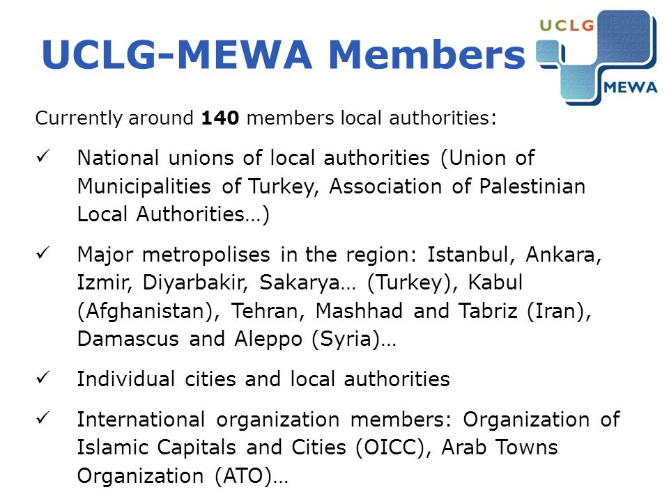 UCLG-MEWA Members Currently around 140 members local authorities : National unions of local authorities (Union of Municipalities of Turkey, Associatio