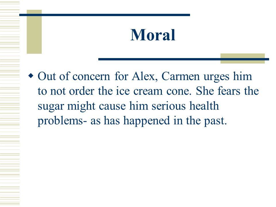  Out of concern for Alex, Carmen urges him to not order the ice cream cone.