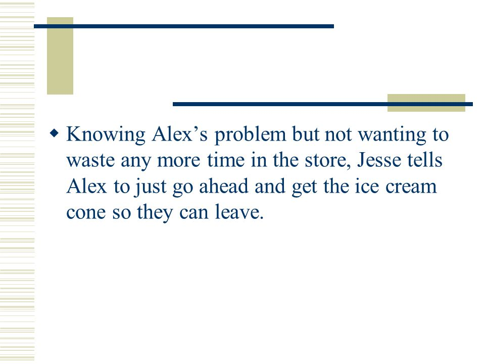 Moral  Out of concern for Alex, Carmen urges him to not order the ice cream cone.
