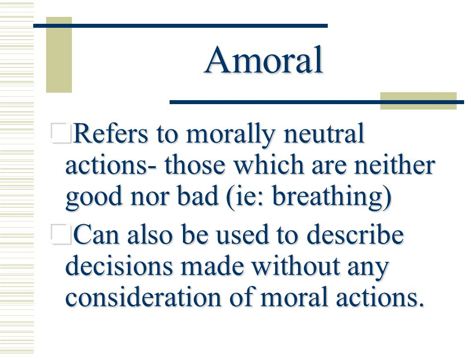 Immoral  Generally refers to that which is bad or to the way people ought not to act  One who does not act in conformity with accepted principles of right or wrong