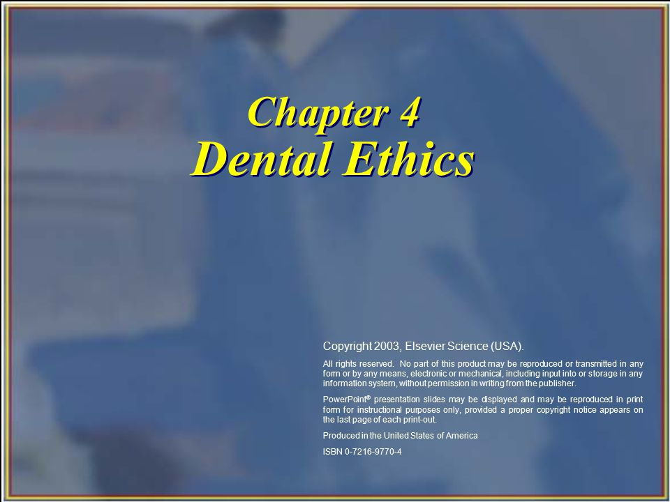 Chapter 4 Dental Ethics Copyright 2003, Elsevier Science (USA). All rights reserved. No part of this product may be reproduced or transmitted in any f