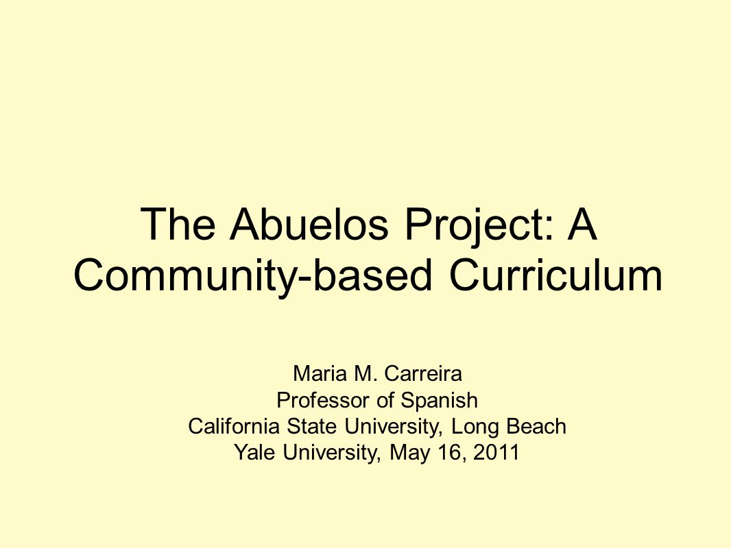The Abuelos Project: A Community-based Curriculum Maria M. Carreira Professor of Spanish California State University, Long Beach Yale University, May