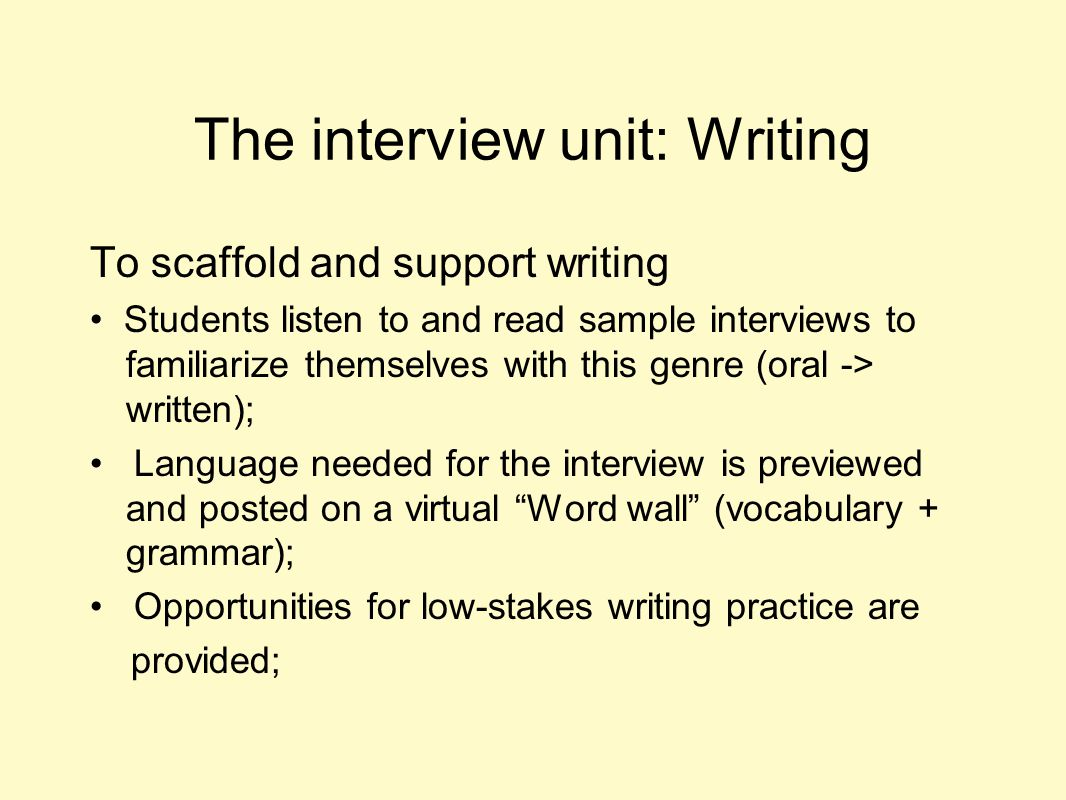 The interview unit: Writing To scaffold and support writing Students listen to and read sample interviews to familiarize themselves with this genre (o