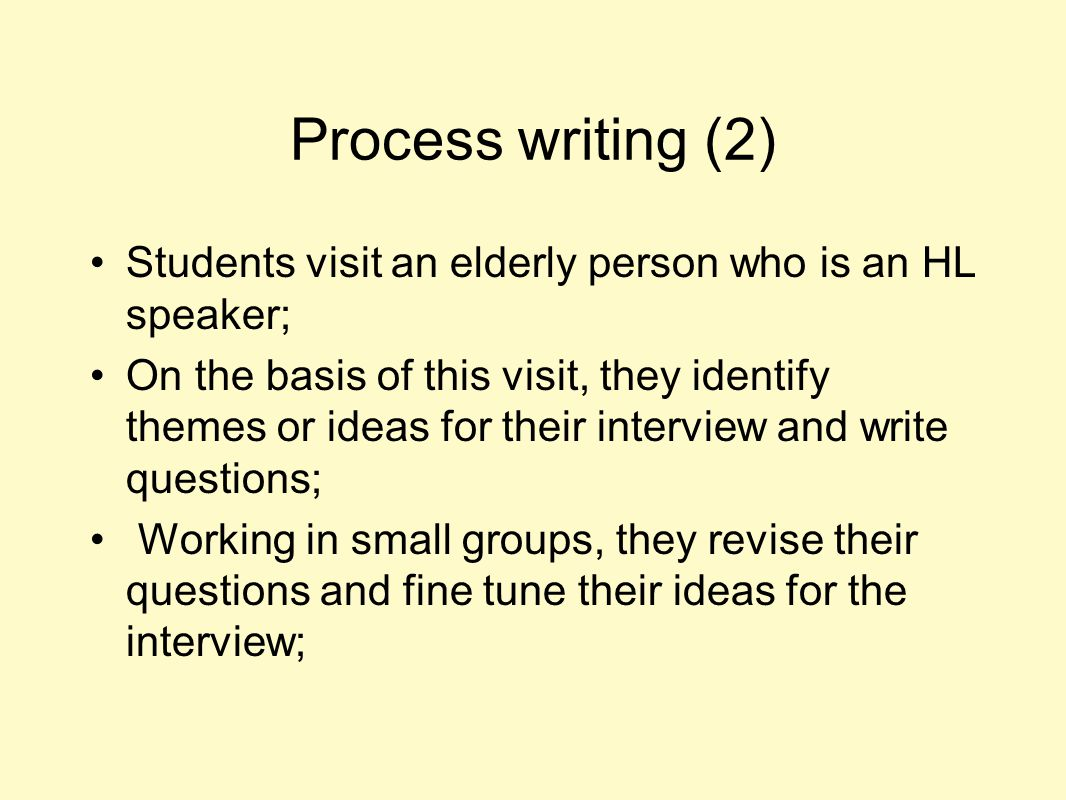 Process writing (2) Students visit an elderly person who is an HL speaker; On the basis of this visit, they identify themes or ideas for their intervi