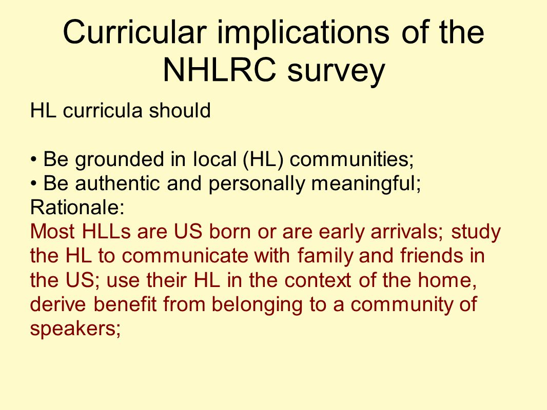 Curricular implications of the NHLRC survey HL curricula should Be grounded in local (HL) communities; Be authentic and personally meaningful; Rationa