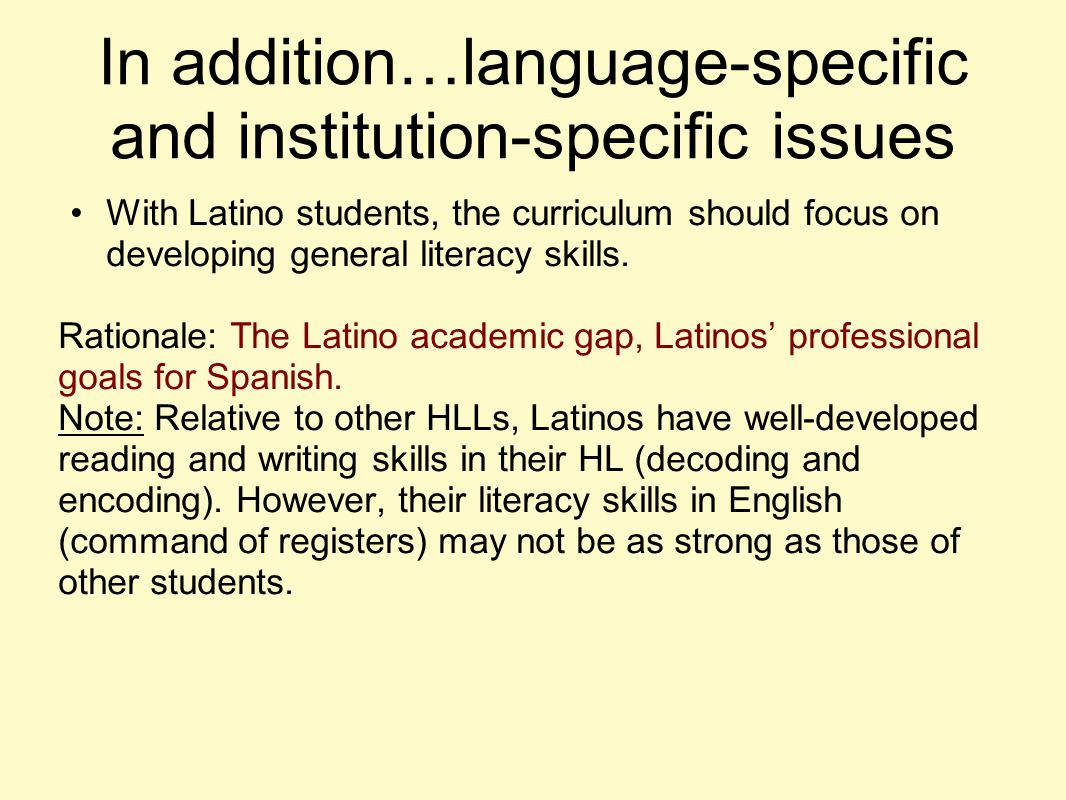 In addition…language-specific and institution-specific issues With Latino students, the curriculum should focus on developing general literacy skills.