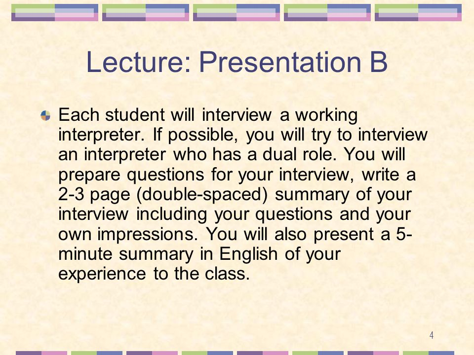 4 Lecture: Presentation B Each student will interview a working interpreter. If possible, you will try to interview an interpreter who has a dual role