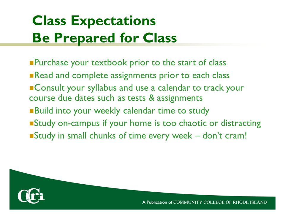 Class Expectations Be Prepared for Class Purchase your textbook prior to the start of class Read and complete assignments prior to each class Consult your syllabus and use a calendar to track your course due dates such as tests & assignments Build into your weekly calendar time to study Study on-campus if your home is too chaotic or distracting Study in small chunks of time every week – don't cram!