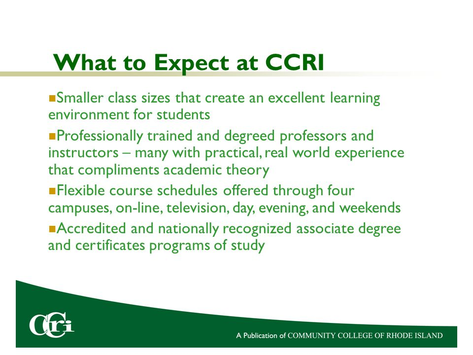 What to Expect at CCRI Smaller class sizes that create an excellent learning environment for students Professionally trained and degreed professors and instructors – many with practical, real world experience that compliments academic theory Flexible course schedules offered through four campuses, on-line, television, day, evening, and weekends Accredited and nationally recognized associate degree and certificates programs of study