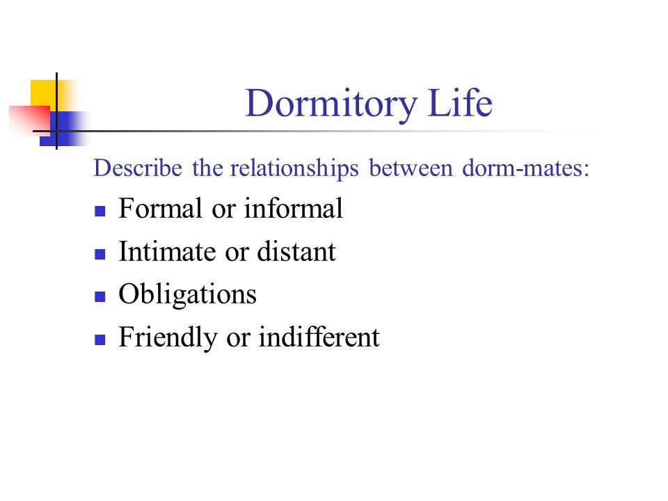 Dormitory Life Describe the relationships between dorm-mates: Formal or informal Intimate or distant Obligations Friendly or indifferent