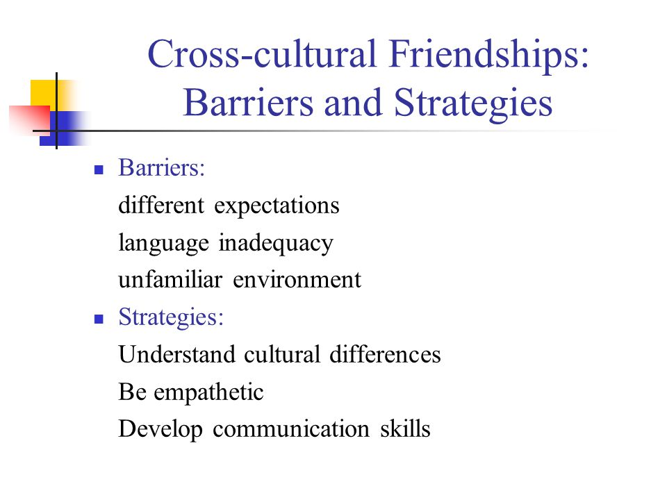 Cross-cultural Friendships: Barriers and Strategies Barriers: different expectations language inadequacy unfamiliar environment Strategies: Understand cultural differences Be empathetic Develop communication skills