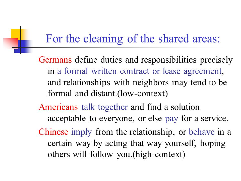 For the cleaning of the shared areas: Germans define duties and responsibilities precisely in a formal written contract or lease agreement, and relationships with neighbors may tend to be formal and distant.(low-context) Americans talk together and find a solution acceptable to everyone, or else pay for a service.