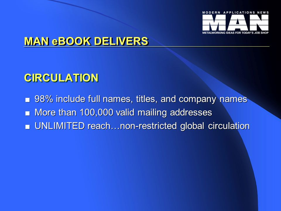 CIRCULATION   98% include full names, titles, and company names   More than 100,000 valid mailing addresses   UNLIMITED reach…non-restricted global circulation   98% include full names, titles, and company names   More than 100,000 valid mailing addresses   UNLIMITED reach…non-restricted global circulation MAN eBOOK DELIVERS
