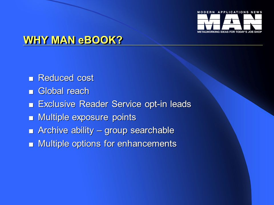   Reduced cost   Global reach   Exclusive Reader Service opt-in leads   Multiple exposure points   Archive ability – group searchable   Multiple options for enhancements   Reduced cost   Global reach   Exclusive Reader Service opt-in leads   Multiple exposure points   Archive ability – group searchable   Multiple options for enhancements WHY MAN eBOOK?