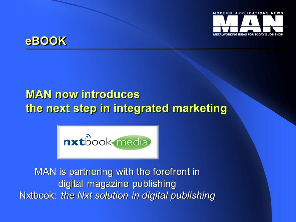 eBOOK MAN is partnering with the forefront in digital magazine publishing Nxtbook: the Nxt solution in digital publishing MAN is partnering with the forefront in digital magazine publishing Nxtbook: the Nxt solution in digital publishing MAN now introduces the next step in integrated marketing