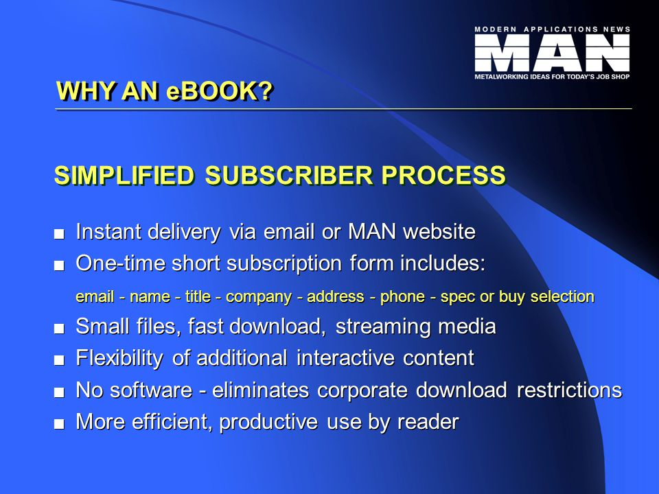 SIMPLIFIED SUBSCRIBER PROCESS   Instant delivery via email or MAN website   One-time short subscription form includes: email - name - title - company - address - phone - spec or buy selection   Small files, fast download, streaming media   Flexibility of additional interactive content   No software - eliminates corporate download restrictions   More efficient, productive use by reader   Instant delivery via email or MAN website   One-time short subscription form includes: email - name - title - company - address - phone - spec or buy selection   Small files, fast download, streaming media   Flexibility of additional interactive content   No software - eliminates corporate download restrictions   More efficient, productive use by reader WHY AN eBOOK