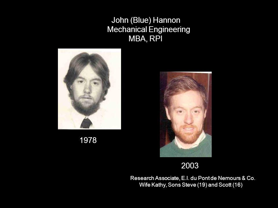 John (Blue) Hannon Mechanical Engineering MBA, RPI 1978 2003 Research Associate, E.I. du Pont de Nemours & Co. Wife Kathy, Sons Steve (19) and Scott (